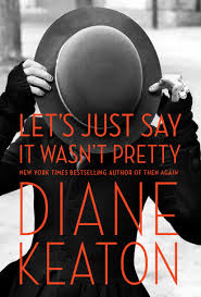 Let's Just Say It Wasn't Pretty: A Memoir by Diane Keaton