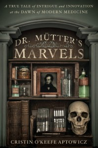 Dr. Mutter's Marvels: A True Tale of Intrigue and Innovation at the Dawn of Modern Medicine by Cristin O'Keefe Aptowicz