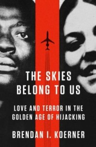 The Skies Belong to Us: Love and Terror in the Golden Age of Hijacking by Brendan Koerner