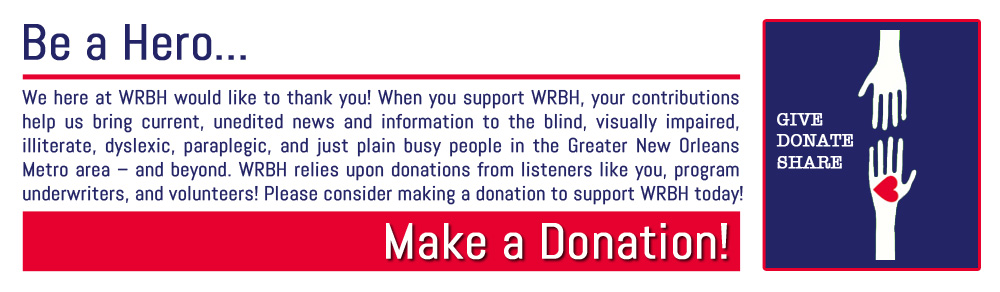 We here at WRBH would like to thank you! When you support WRBH, your contributions help us bring current, unedited news and information to the blind, visually impaired, illiterate, dyslexic, paraplegic, and just plain busy people in the Greater New Orleans Metro area – and beyond. WRBH relies upon donations from listeners like you, program underwriters, and volunteers! Please consider making a donation to support WRBH today!