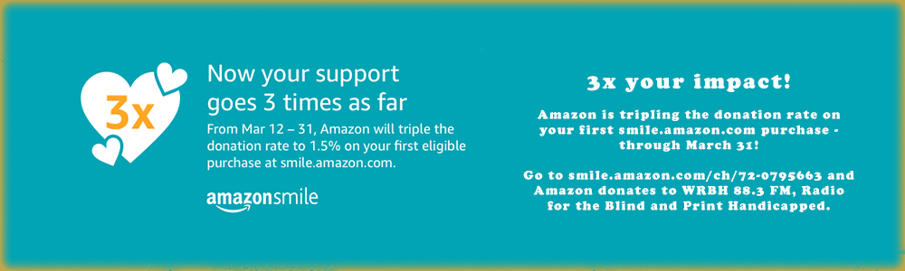 3x your impact! Amazon is tripling the donation rate on your first smile.amazon.com purchase - through March 31! Go to smile.amazon.com/ch/72-0795663 and Amazon donates to WRBH 88.3 FM, Radio for the Blind and Print Handicapped. By Clicking this image, you will go straight to AmazonSmile's website