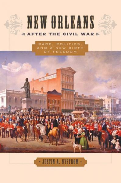 New Orleans After The Civil War: Race, Politics, and a New Birth of Freedom by Justin A. Nystrom