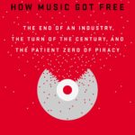 How Music Got Free: The End of an Industry, the Turn of the Century, and the Patient Zero of Piracy
